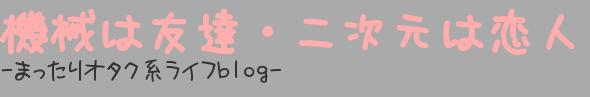 機械は友達・二次元は恋人 -まったりオタク系ライフblog-